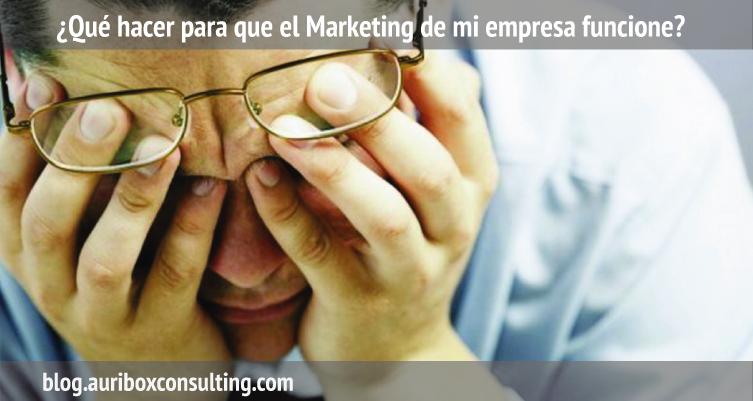 ¿Qué hacer para que el Marketing de mi empresa funcione?